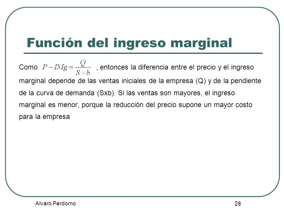 Alvaro Perdomo 28 Función del ingreso marginal Como, entonces la diferencia entre el precio y el ingreso marginal depende de las ventas iniciales de l