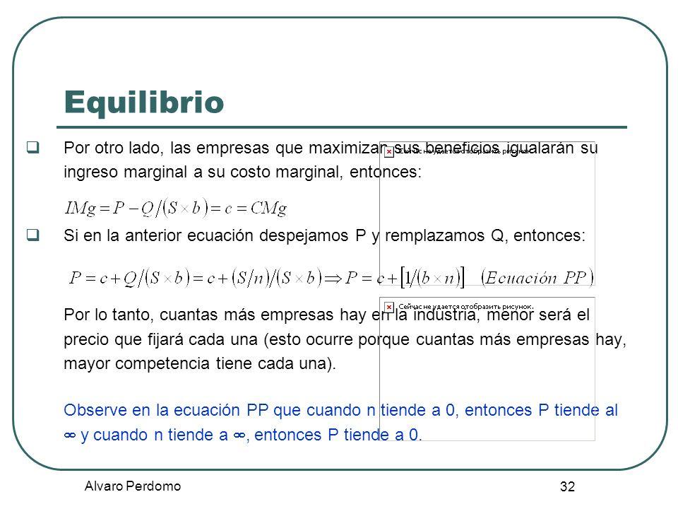 Alvaro Perdomo 32 Equilibrio Por otro lado, las empresas que maximizan sus beneficios igualarán su ingreso marginal a su costo marginal, entonces: Si