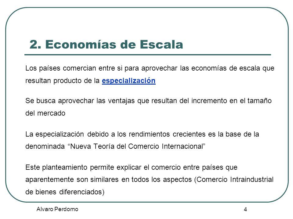 Alvaro Perdomo 4 2. Economías de Escala Los países comercian entre si para aprovechar las economías de escala que resultan producto de la especializac