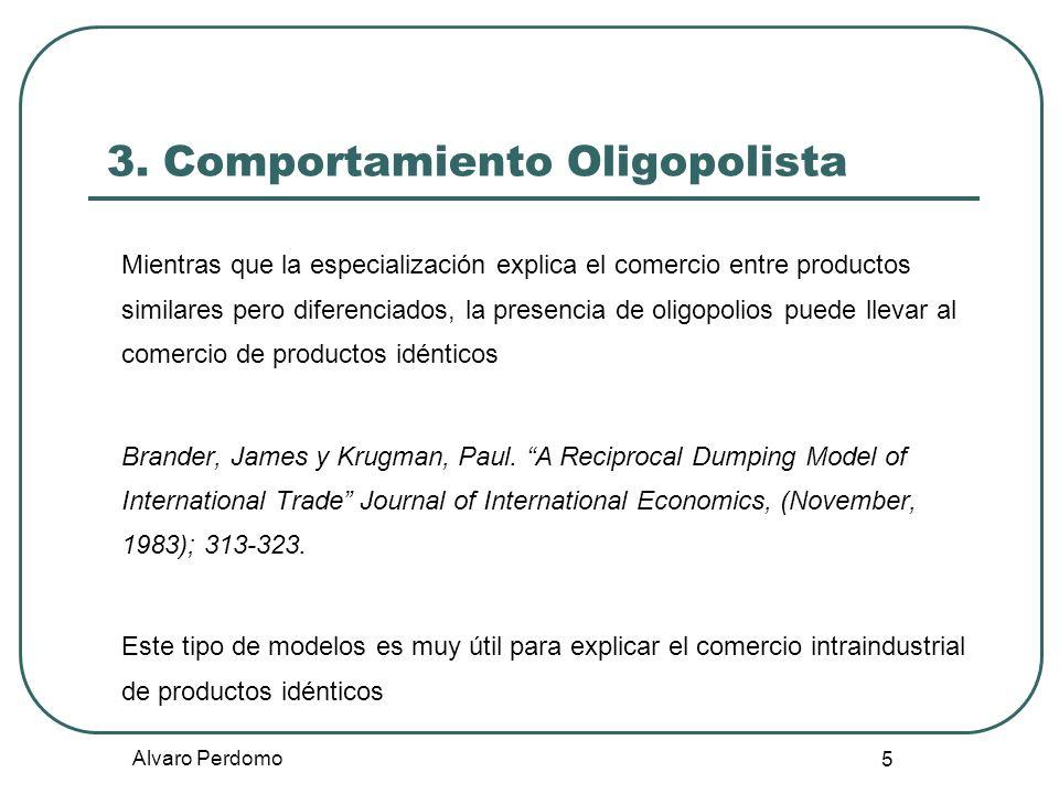 Alvaro Perdomo 5 3. Comportamiento Oligopolista Mientras que la especialización explica el comercio entre productos similares pero diferenciados, la p