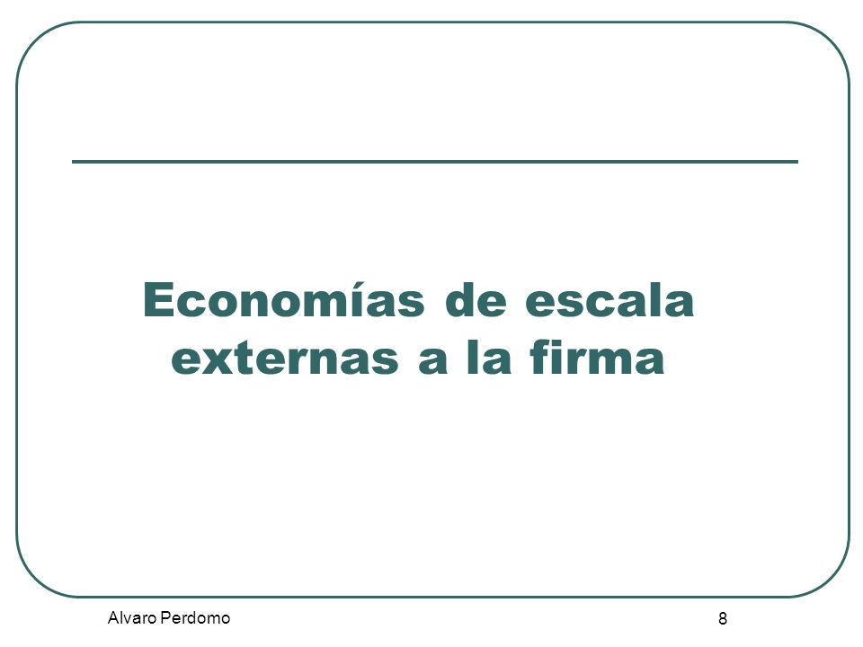 Alvaro Perdomo 9 Definición Las economías de escala externas a la firma se producen cuando el coste unitario depende del tamaño de la industria, pero no necesariamente del tamaño de cada una de sus empresas.