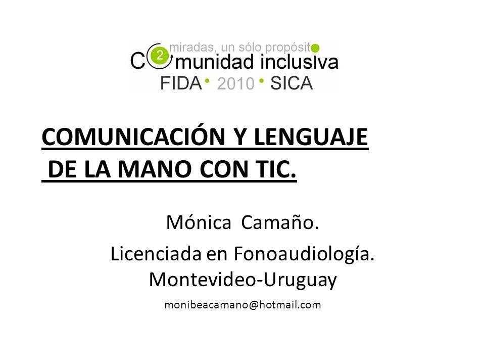COMUNICACIÓN Y LENGUAJE DE LA MANO CON TIC. Mónica Camaño. Licenciada en Fonoaudiología. Montevideo-Uruguay monibeacamano@hotmail.com