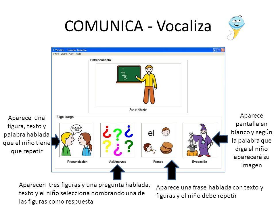COMUNICA - Vocaliza Aparece una figura, texto y palabra hablada que el niño tiene que repetir Aparecen tres figuras y una pregunta hablada, texto y el