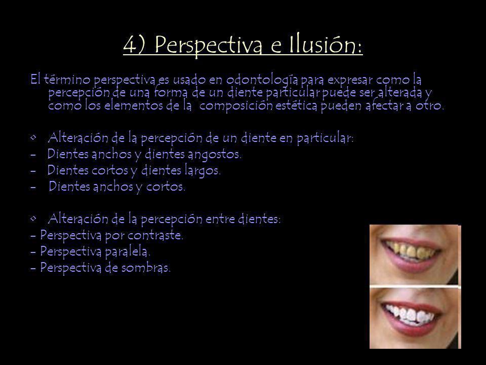 4) Perspectiva e Ilusión: El término perspectiva es usado en odontología para expresar como la percepción de una forma de un diente particular puede ser alterada y como los elementos de la composición estética pueden afectar a otro.