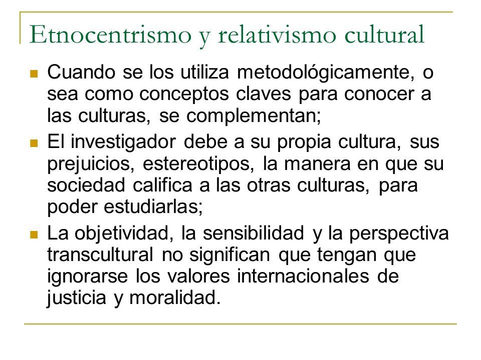 Etnocentrismo y relativismo cultural Cuando se los utiliza metodológicamente, o sea como conceptos claves para conocer a las culturas, se complementan