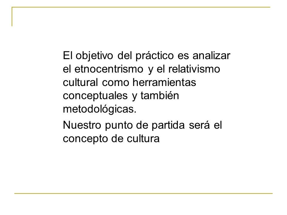 El objetivo del práctico es analizar el etnocentrismo y el relativismo cultural como herramientas conceptuales y también metodológicas. Nuestro punto
