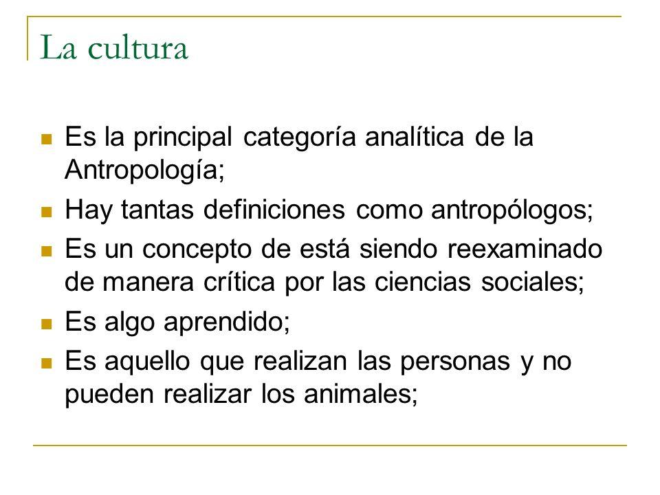 La cultura Es la principal categoría analítica de la Antropología; Hay tantas definiciones como antropólogos; Es un concepto de está siendo reexaminad