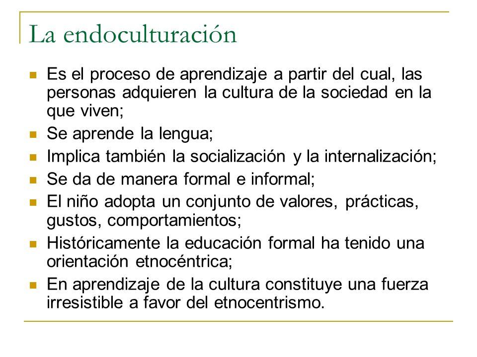 La endoculturación Es el proceso de aprendizaje a partir del cual, las personas adquieren la cultura de la sociedad en la que viven; Se aprende la len