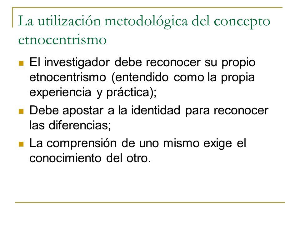 La utilización metodológica del concepto etnocentrismo El investigador debe reconocer su propio etnocentrismo (entendido como la propia experiencia y
