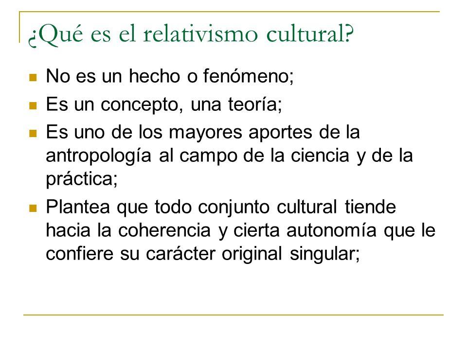 ¿Qué es el relativismo cultural? No es un hecho o fenómeno; Es un concepto, una teoría; Es uno de los mayores aportes de la antropología al campo de l