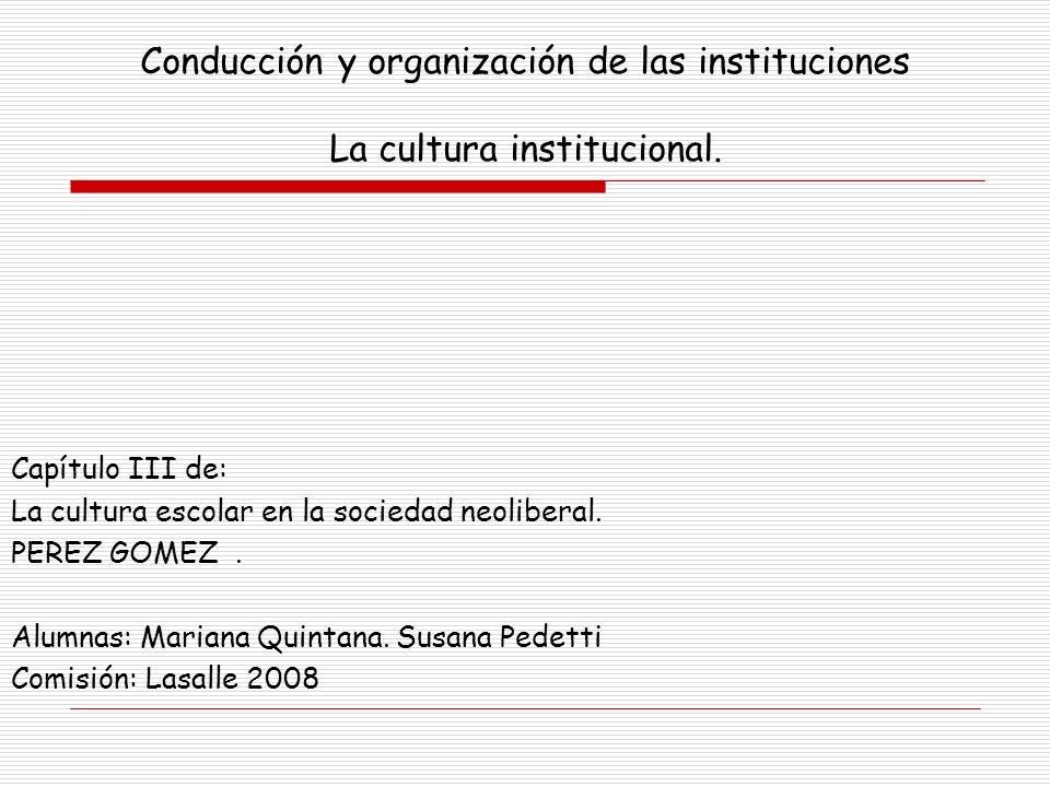 Conducción y organización de las instituciones La cultura institucional. Capítulo III de: La cultura escolar en la sociedad neoliberal. PEREZ GOMEZ. A