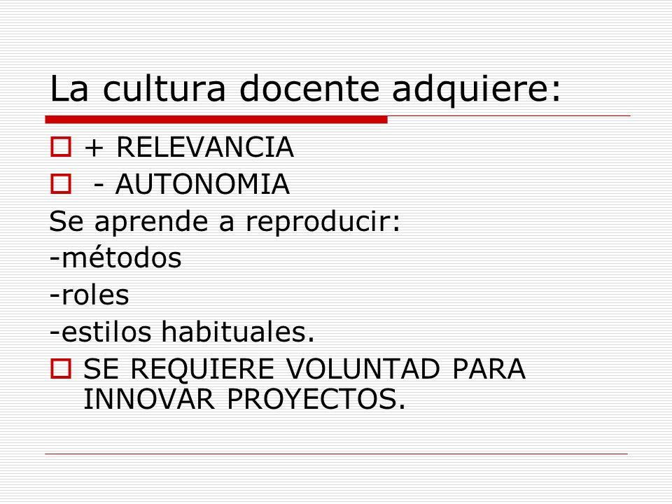 La cultura docente adquiere: + RELEVANCIA - AUTONOMIA Se aprende a reproducir: -métodos -roles -estilos habituales. SE REQUIERE VOLUNTAD PARA INNOVAR
