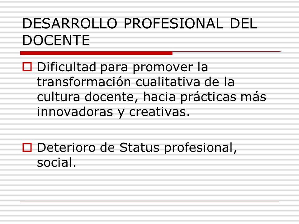 DESARROLLO PROFESIONAL DEL DOCENTE Dificultad para promover la transformación cualitativa de la cultura docente, hacia prácticas más innovadoras y cre