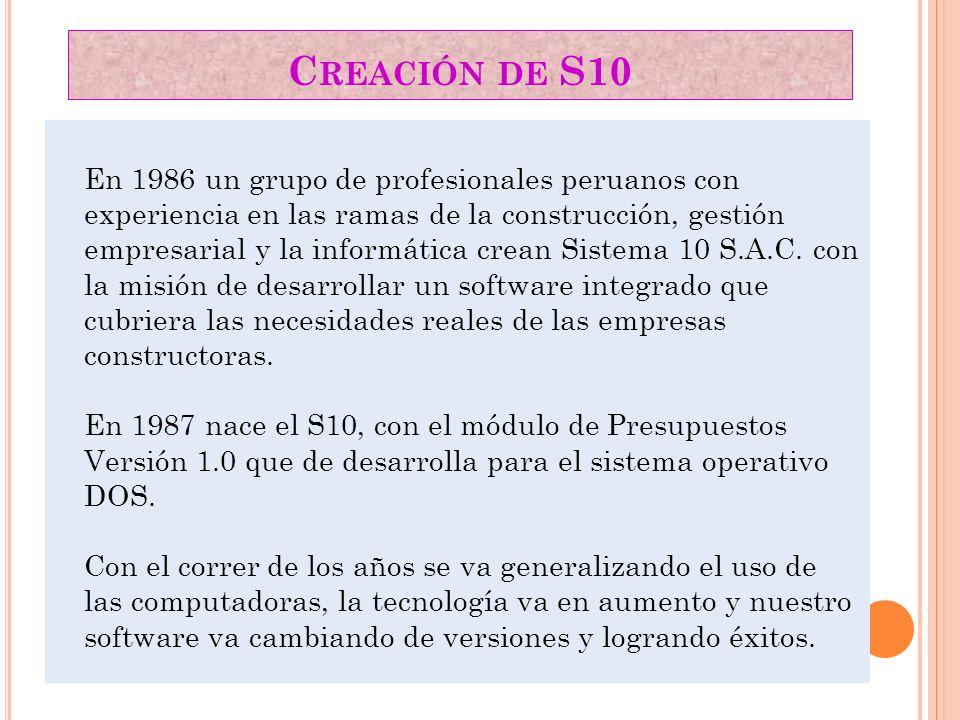 C REACIÓN DE S10 En 1986 un grupo de profesionales peruanos con experiencia en las ramas de la construcción, gestión empresarial y la informática crea