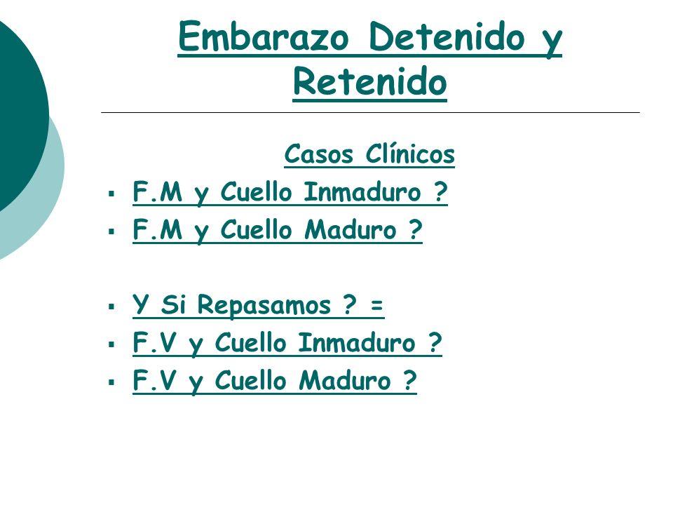 Embarazo Detenido y Retenido Casos Clínicos F.M y Cuello Inmaduro ? F.M y Cuello Maduro ? Y Si Repasamos ? = F.V y Cuello Inmaduro ? F.V y Cuello Madu