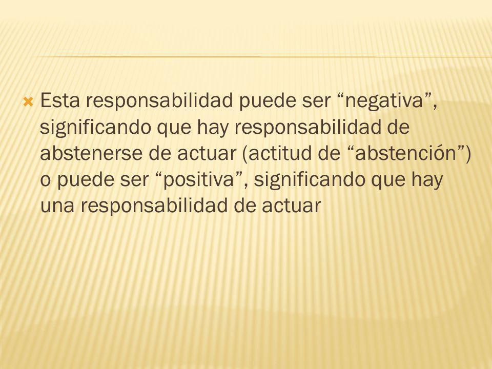 Esta responsabilidad puede ser negativa, significando que hay responsabilidad de abstenerse de actuar (actitud de abstención) o puede ser positiva, si