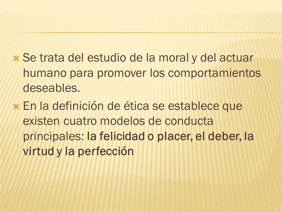 Se trata del estudio de la moral y del actuar humano para promover los comportamientos deseables. En la definición de ética se establece que existen c