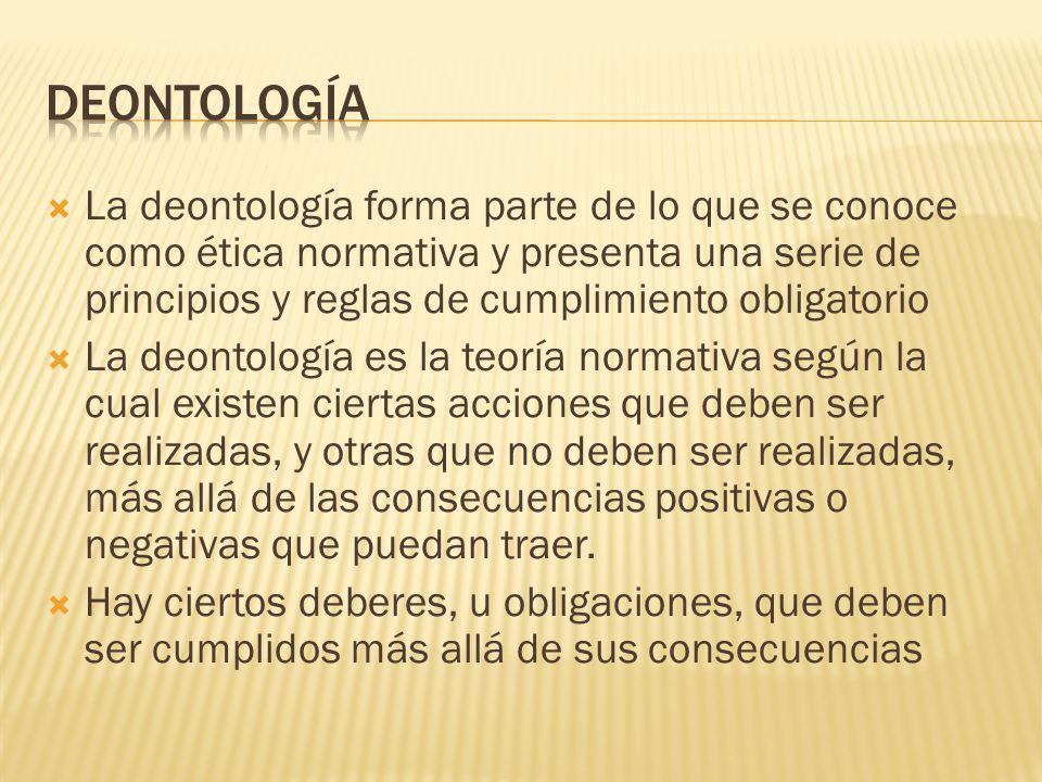 La deontología forma parte de lo que se conoce como ética normativa y presenta una serie de principios y reglas de cumplimiento obligatorio La deontol