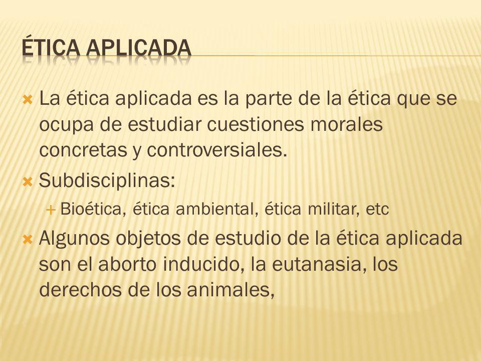 La ética aplicada es la parte de la ética que se ocupa de estudiar cuestiones morales concretas y controversiales. Subdisciplinas: Bioética, ética amb