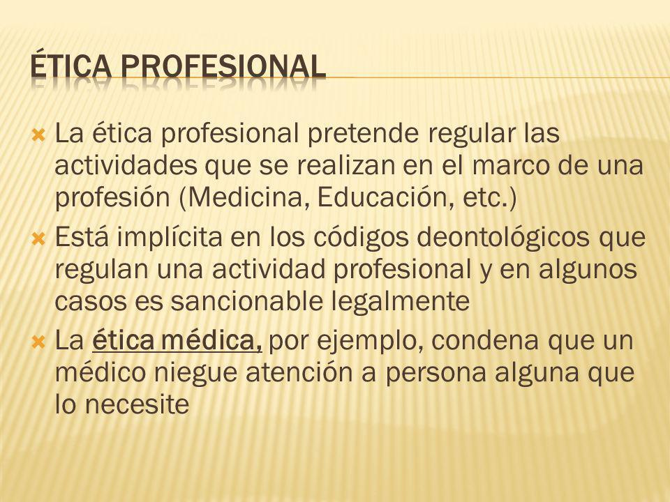 La ética profesional pretende regular las actividades que se realizan en el marco de una profesión (Medicina, Educación, etc.) Está implícita en los c