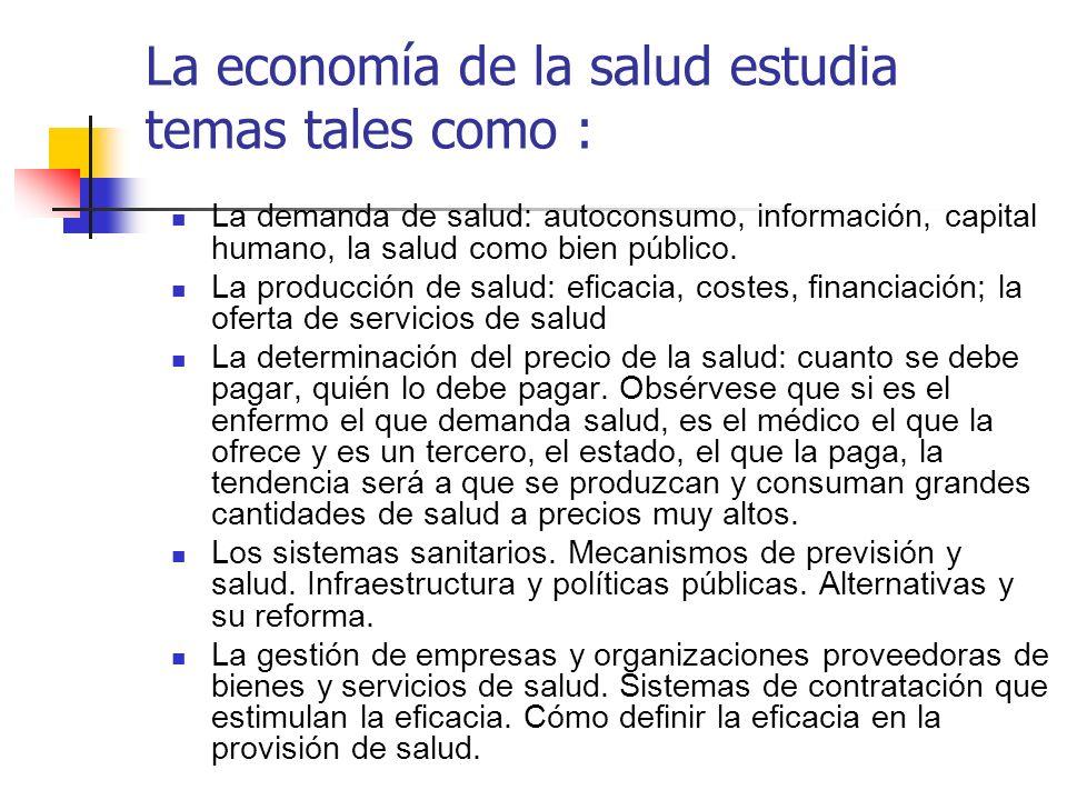 La economía de la salud estudia temas tales como : La demanda de salud: autoconsumo, información, capital humano, la salud como bien público. La produ