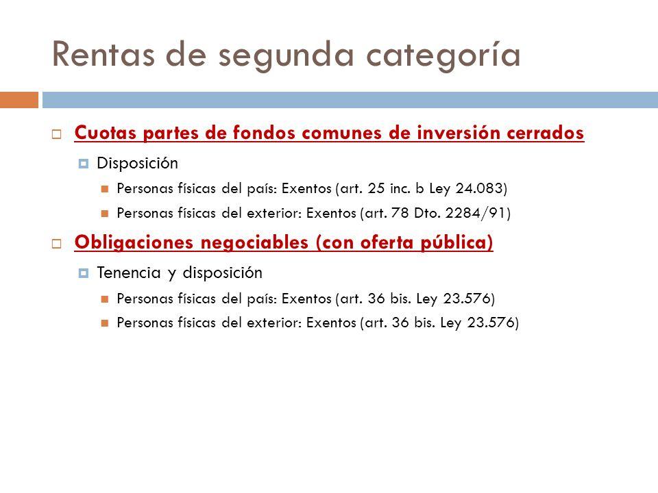 Rentas de segunda categoría Cuotas partes de fondos comunes de inversión cerrados Disposición Personas físicas del país: Exentos (art. 25 inc. b Ley 2