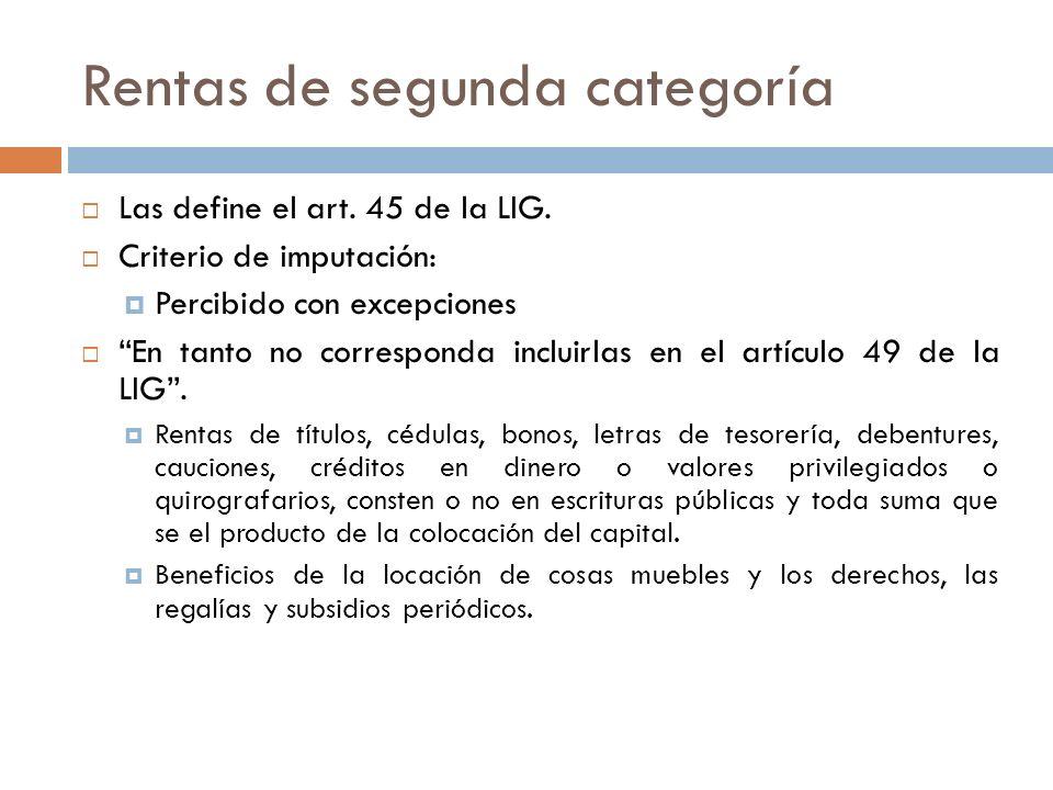 Rentas de segunda categoría Las define el art. 45 de la LIG. Criterio de imputación: Percibido con excepciones En tanto no corresponda incluirlas en e