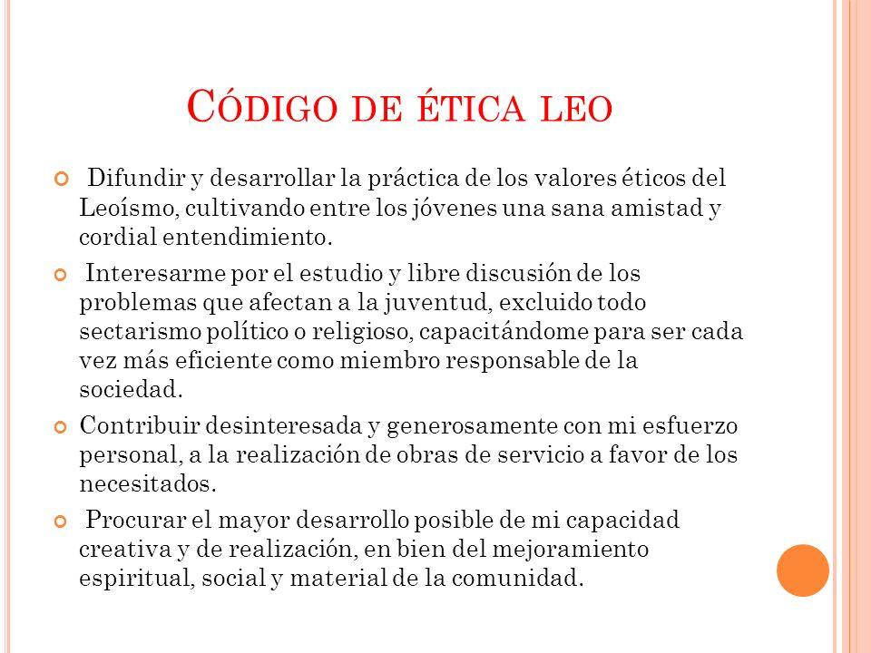 C ÓDIGO DE ÉTICA LEO Difundir y desarrollar la práctica de los valores éticos del Leoísmo, cultivando entre los jóvenes una sana amistad y cordial ent