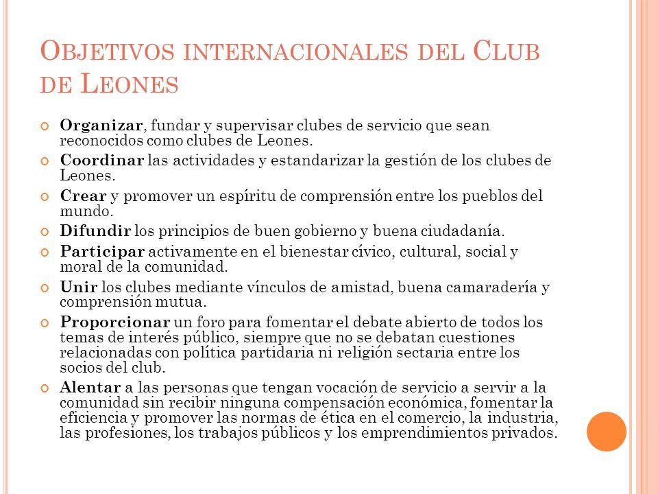 O BJETIVOS INTERNACIONALES DEL C LUB DE L EONES Organizar, fundar y supervisar clubes de servicio que sean reconocidos como clubes de Leones. Coordina