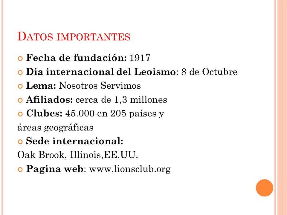 D ATOS IMPORTANTES Fecha de fundación: 1917 Dia internacional del Leoismo : 8 de Octubre Lema: Nosotros Servimos Afiliados: cerca de 1,3 millones Club