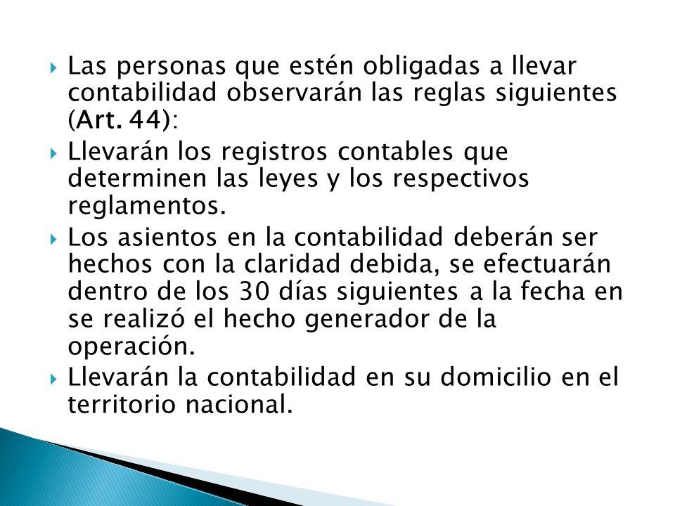 Las personas que estén obligadas a llevar contabilidad observarán las reglas siguientes (Art. 44): Llevarán los registros contables que determinen las
