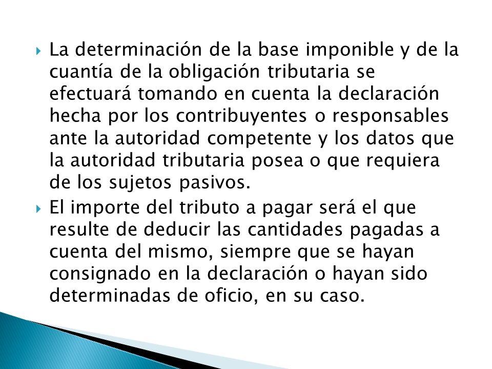 La determinación de la base imponible y de la cuantía de la obligación tributaria se efectuará tomando en cuenta la declaración hecha por los contribu
