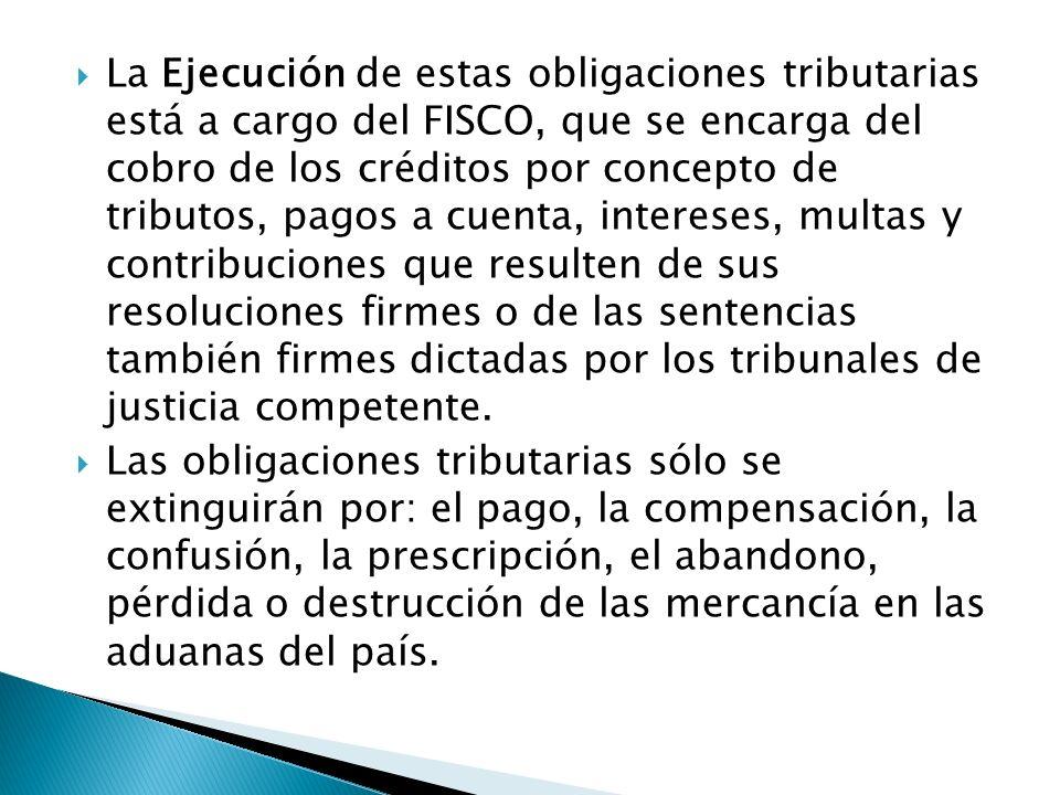 La Ejecución de estas obligaciones tributarias está a cargo del FISCO, que se encarga del cobro de los créditos por concepto de tributos, pagos a cuen
