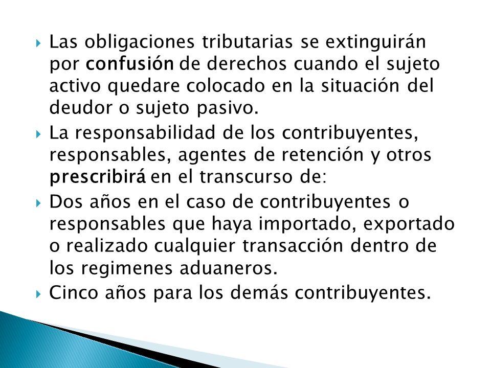 Las obligaciones tributarias se extinguirán por confusión de derechos cuando el sujeto activo quedare colocado en la situación del deudor o sujeto pas