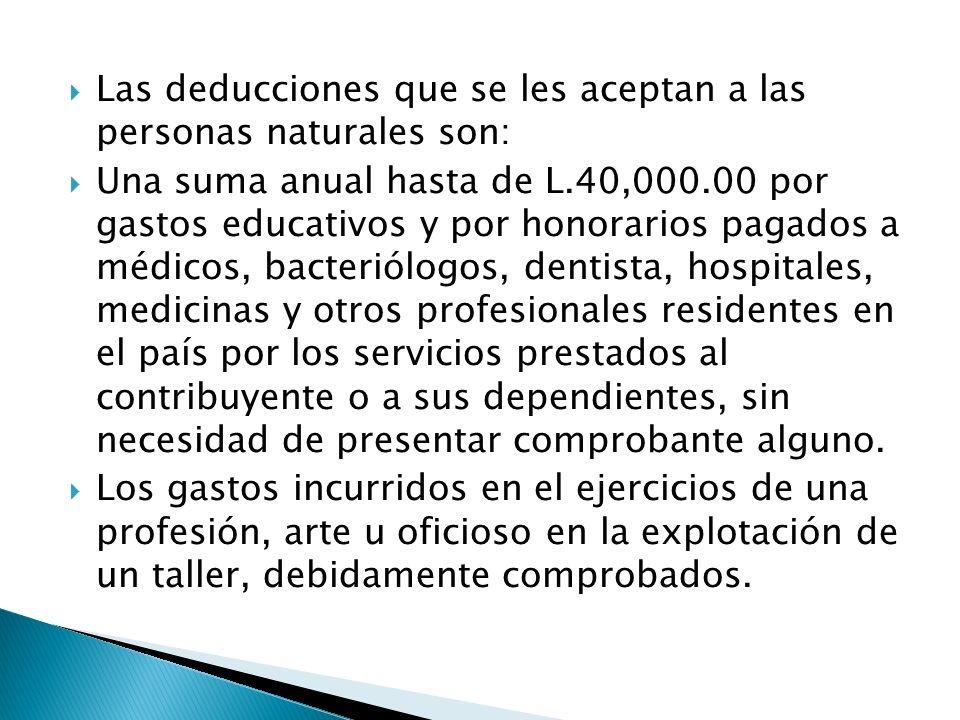 Las deducciones que se les aceptan a las personas naturales son: Una suma anual hasta de L.40,000.00 por gastos educativos y por honorarios pagados a