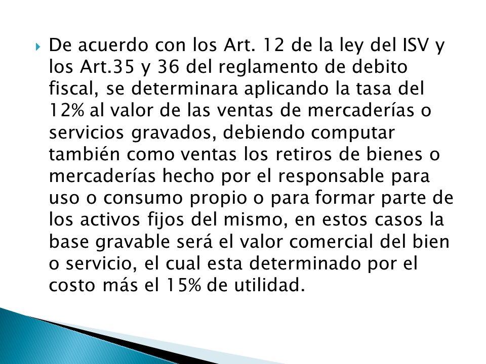 De acuerdo con los Art. 12 de la ley del ISV y los Art.35 y 36 del reglamento de debito fiscal, se determinara aplicando la tasa del 12% al valor de l