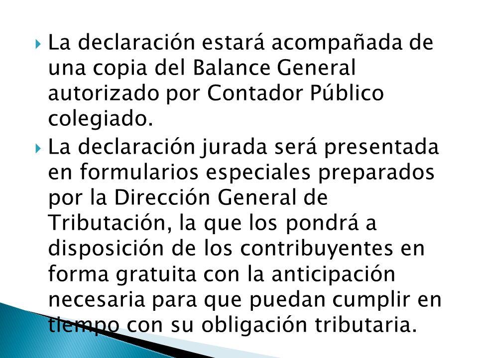 La declaración estará acompañada de una copia del Balance General autorizado por Contador Público colegiado. La declaración jurada será presentada en