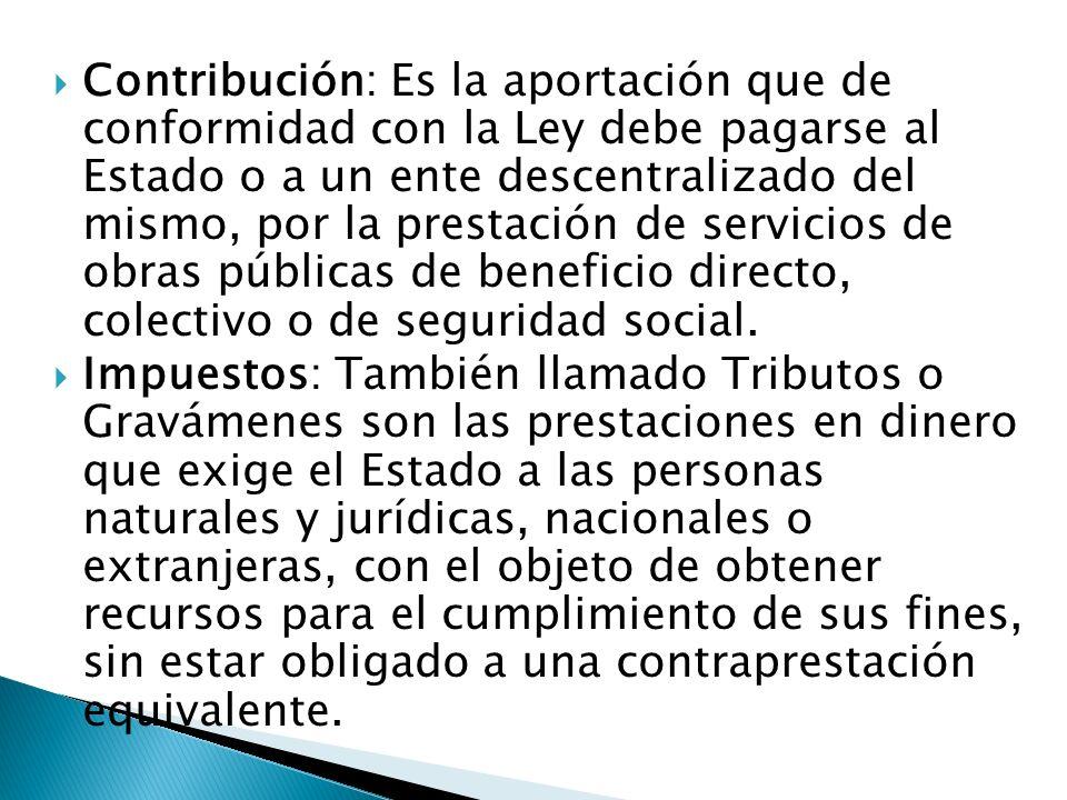 Contribución: Es la aportación que de conformidad con la Ley debe pagarse al Estado o a un ente descentralizado del mismo, por la prestación de servic