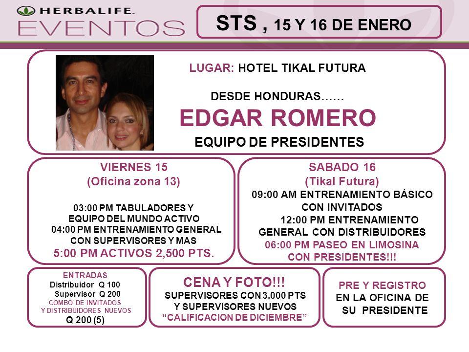 LUGAR: HOTEL TIKAL FUTURA DESDE HONDURAS…… EDGAR ROMERO EQUIPO DE PRESIDENTES PRE Y REGISTRO EN LA OFICINA DE SU PRESIDENTE ENTRADAS Distribuidor Q 100 Supervisor Q 200 COMBO DE INVITADOS Y DISTRIBUIDORES NUEVOS Q 200 (5) STS, 15 Y 16 DE ENERO VIERNES 15 (Oficina zona 13) 03:00 PM TABULADORES Y EQUIPO DEL MUNDO ACTIVO 04:00 PM ENTRENAMIENTO GENERAL CON SUPERVISORES Y MAS 5:00 PM ACTIVOS 2,500 PTS.