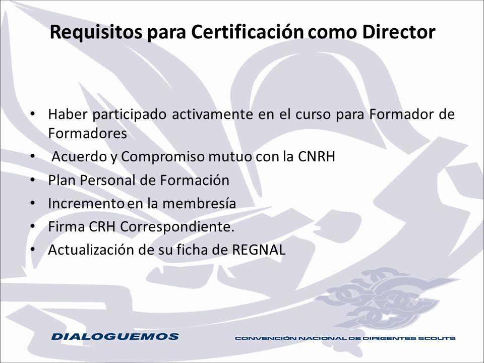 Requisitos para Certificación como Director Haber participado activamente en el curso para Formador de Formadores Acuerdo y Compromiso mutuo con la CN