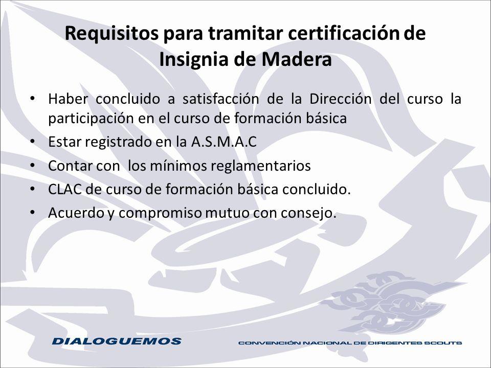 Requisitos para tramitar certificación de Insignia de Madera Haber concluido a satisfacción de la Dirección del curso la participación en el curso de