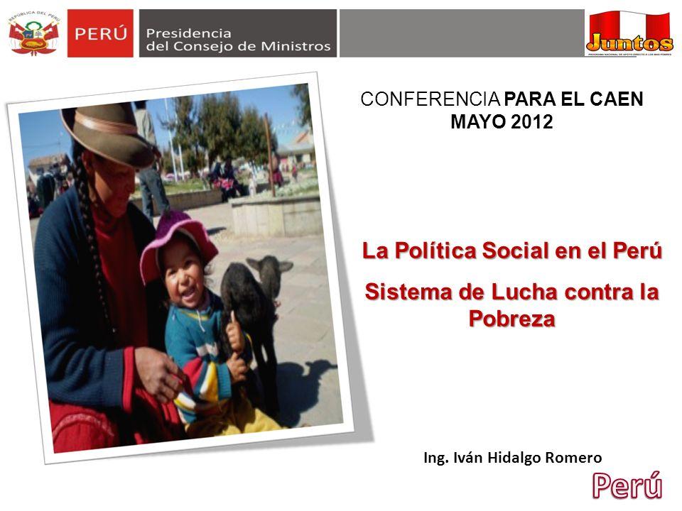 Ing. Iván Hidalgo Romero La Política Social en el Perú Sistema de Lucha contra la Pobreza CONFERENCIA PARA EL CAEN MAYO 2012