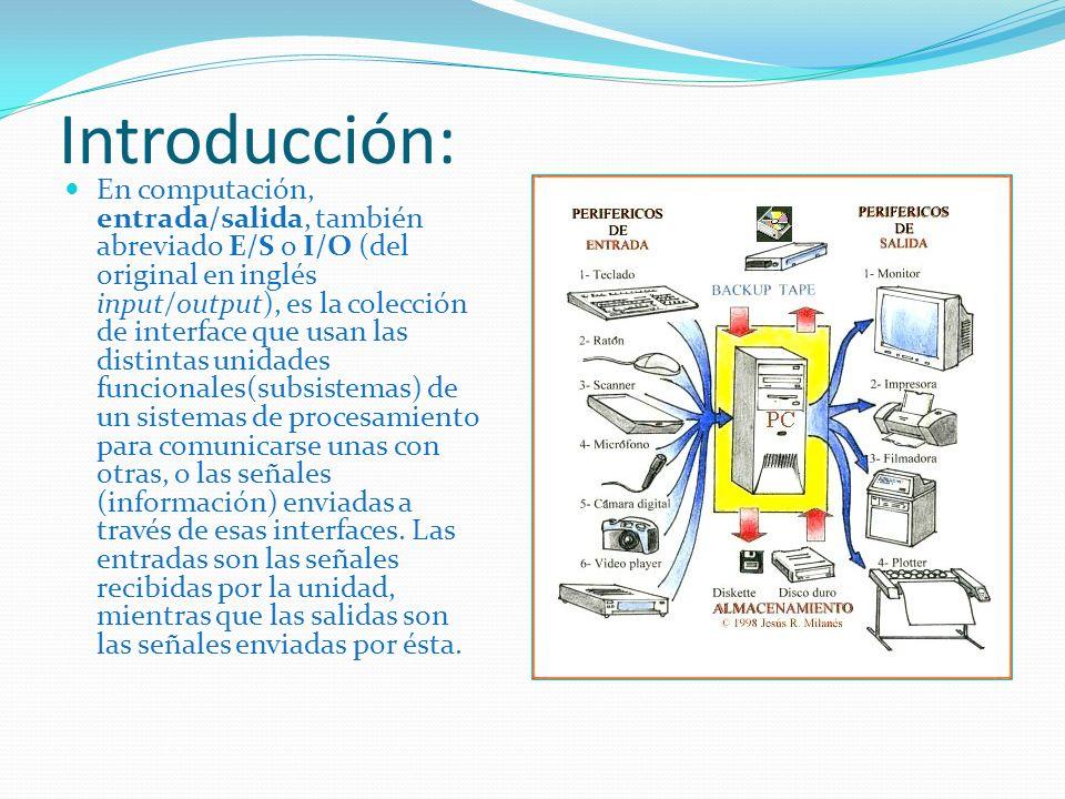 Introducción: En computación, entrada/salida, también abreviado E/S o I/O (del original en inglés input/output), es la colección de interface que usan