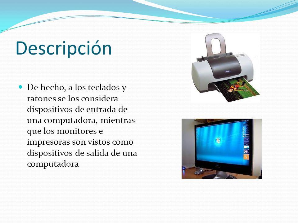Descripción De hecho, a los teclados y ratones se los considera dispositivos de entrada de una computadora, mientras que los monitores e impresoras so