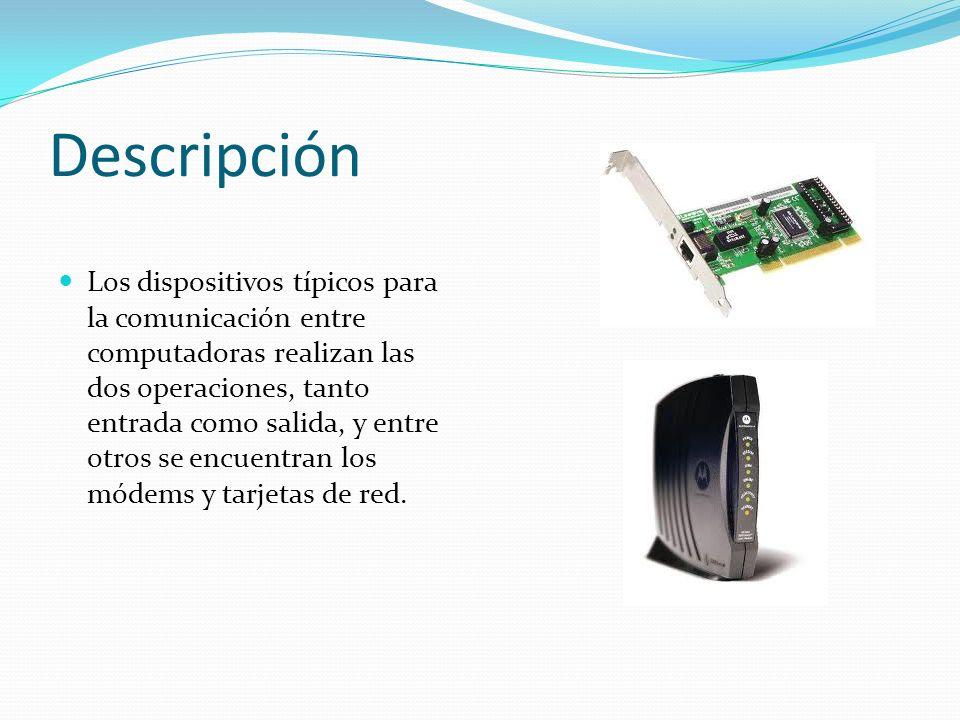 Descripción Los dispositivos típicos para la comunicación entre computadoras realizan las dos operaciones, tanto entrada como salida, y entre otros se