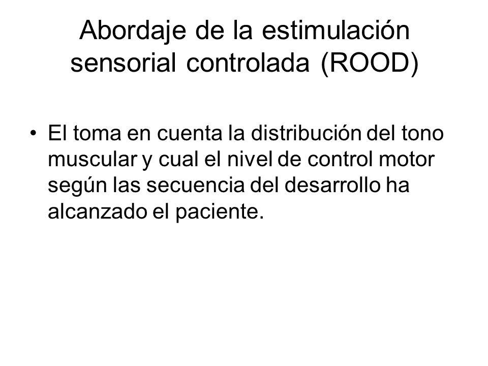 Abordaje de la estimulación sensorial controlada (ROOD) El toma en cuenta la distribución del tono muscular y cual el nivel de control motor según las