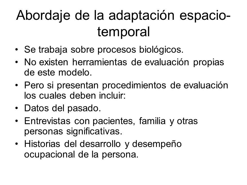Abordaje de la adaptación espacio- temporal Se trabaja sobre procesos biológicos. No existen herramientas de evaluación propias de este modelo. Pero s