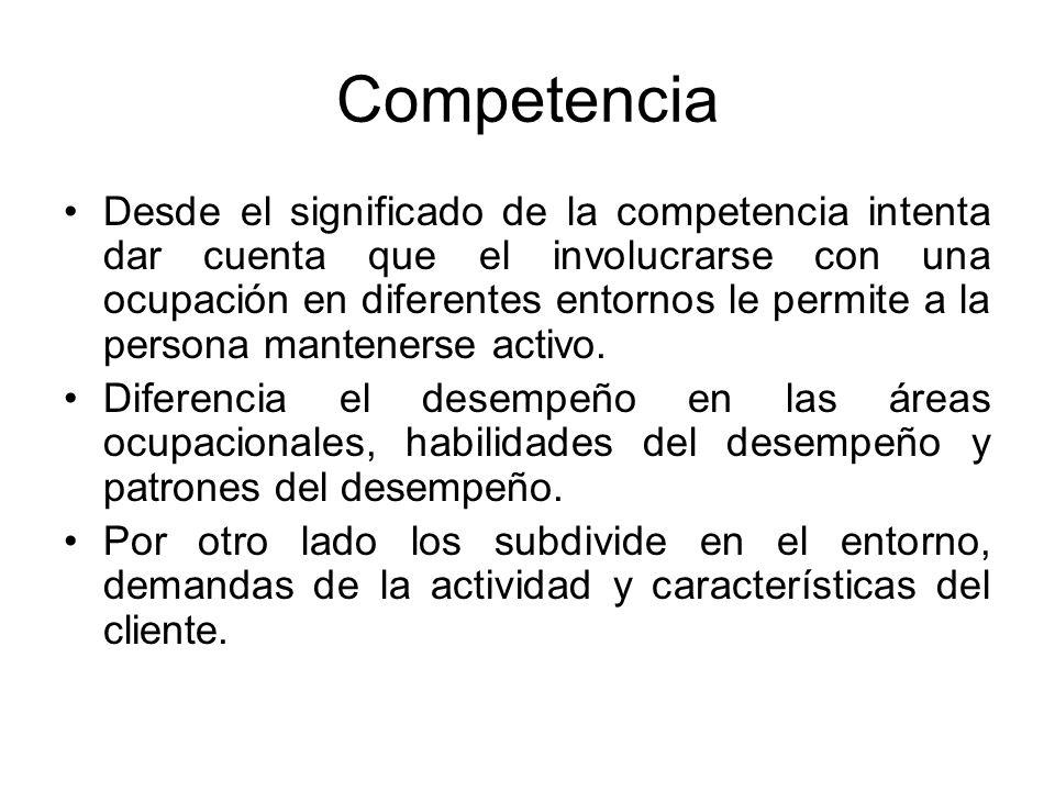 Competencia Desde el significado de la competencia intenta dar cuenta que el involucrarse con una ocupación en diferentes entornos le permite a la per