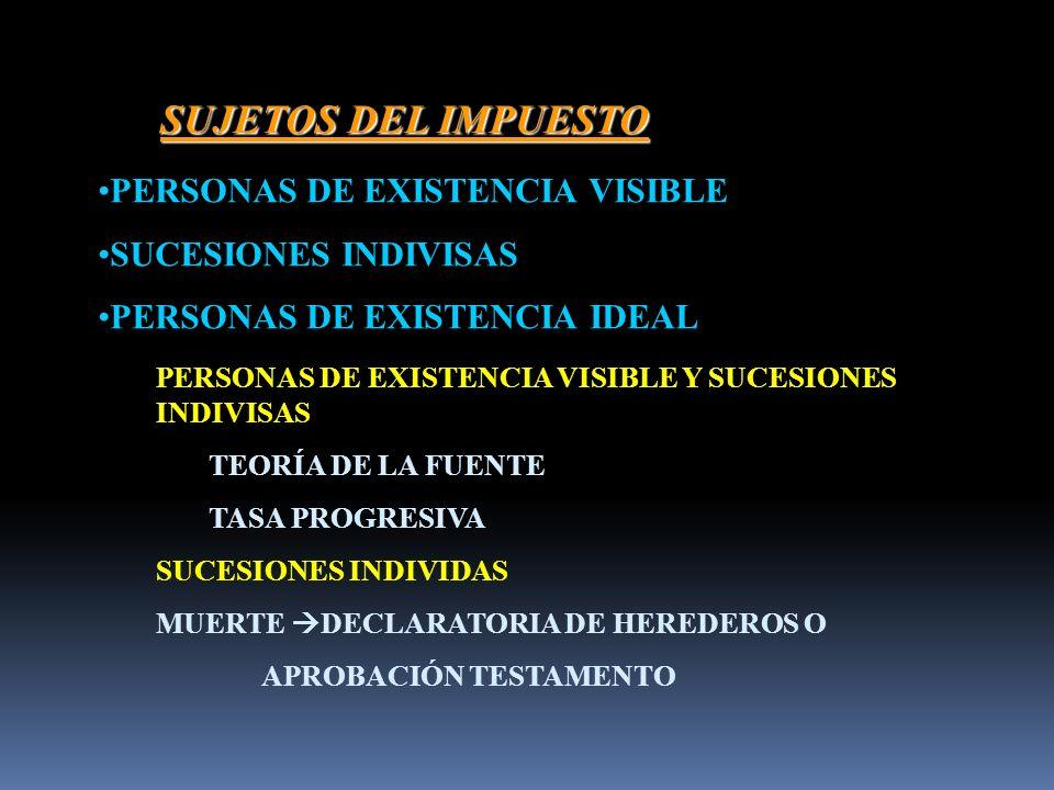 SUJETOS DEL IMPUESTO PERSONAS DE EXISTENCIA VISIBLE SUCESIONES INDIVISAS PERSONAS DE EXISTENCIA IDEAL PERSONAS DE EXISTENCIA VISIBLE Y SUCESIONES INDIVISAS TEORÍA DE LA FUENTE TASA PROGRESIVA SUCESIONES INDIVIDAS MUERTE DECLARATORIA DE HEREDEROS O APROBACIÓN TESTAMENTO