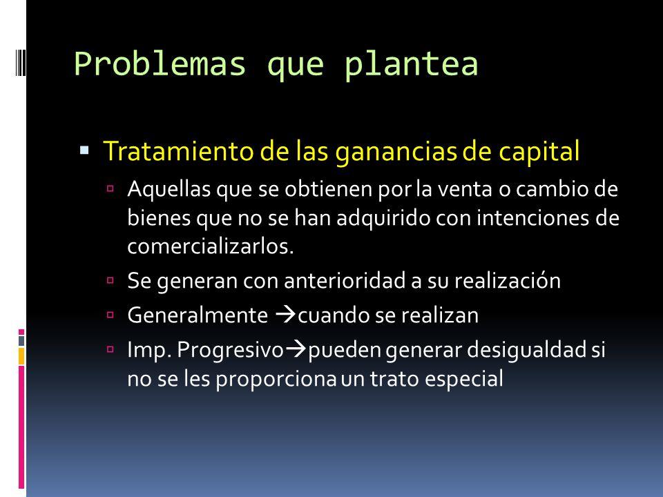 Problemas que plantea Tratamiento de las ganancias de capital Aquellas que se obtienen por la venta o cambio de bienes que no se han adquirido con intenciones de comercializarlos.